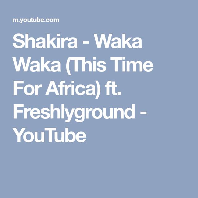 Shakira Waka Waka This Time For Africa Ft Freshlyground Youtube Time For Africa Shakira Waka Waka