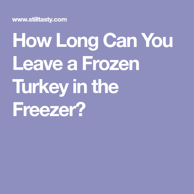 How Long Can You Leave A Frozen Turkey In The Freezer Frozen