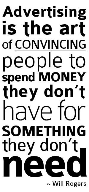 Advertising is the art of convincing people to spend money