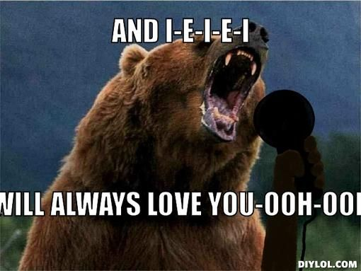 28dfdf8787db14559c597836c8189d4a singing bear meme generator and i e i e i will always love you ooh,I Will Always Love You Meme