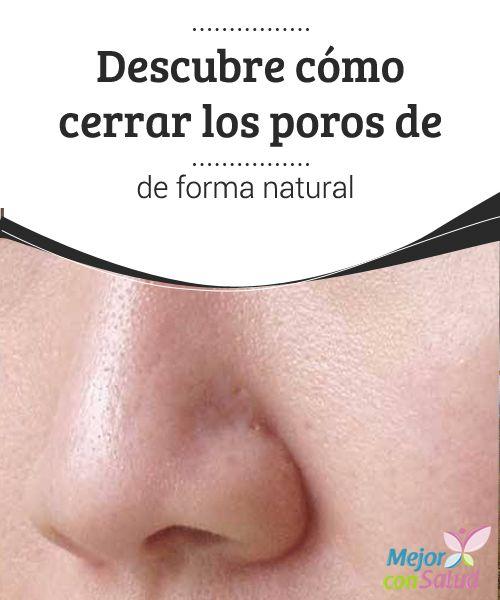 Es Posible Cerrar Los Poros De Forma Natural Mejor Con Salud Como Limpiar El Cutis Como Mejorar La Piel Como Limpiar La Piel