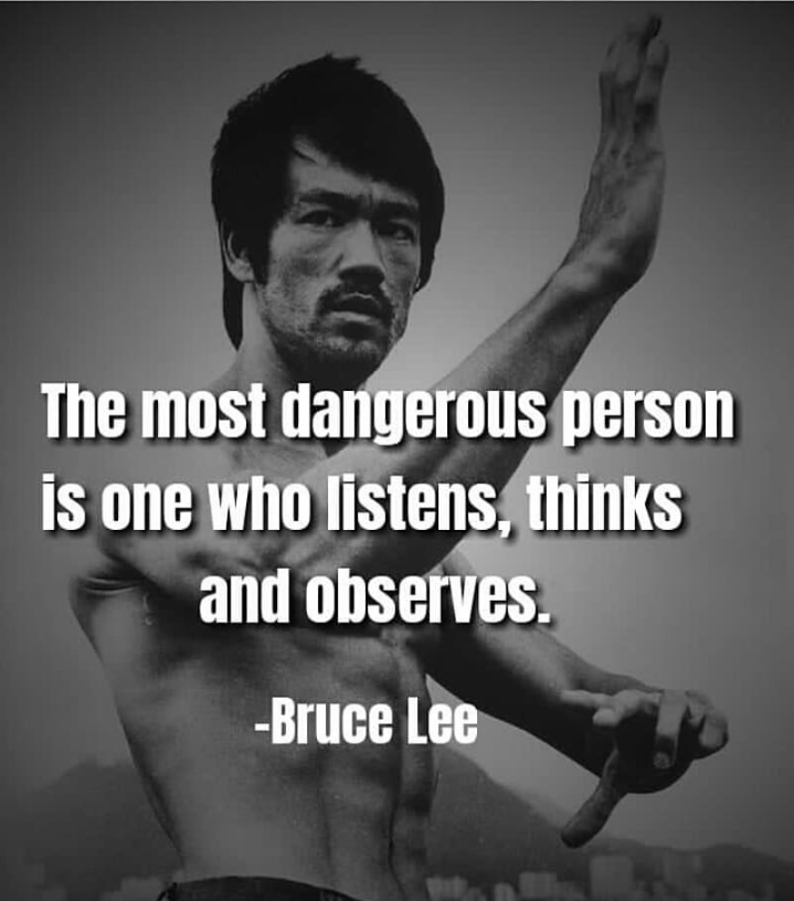 The most dangerous person is one who listens, thinks and observes. - bruce lee [719×816]