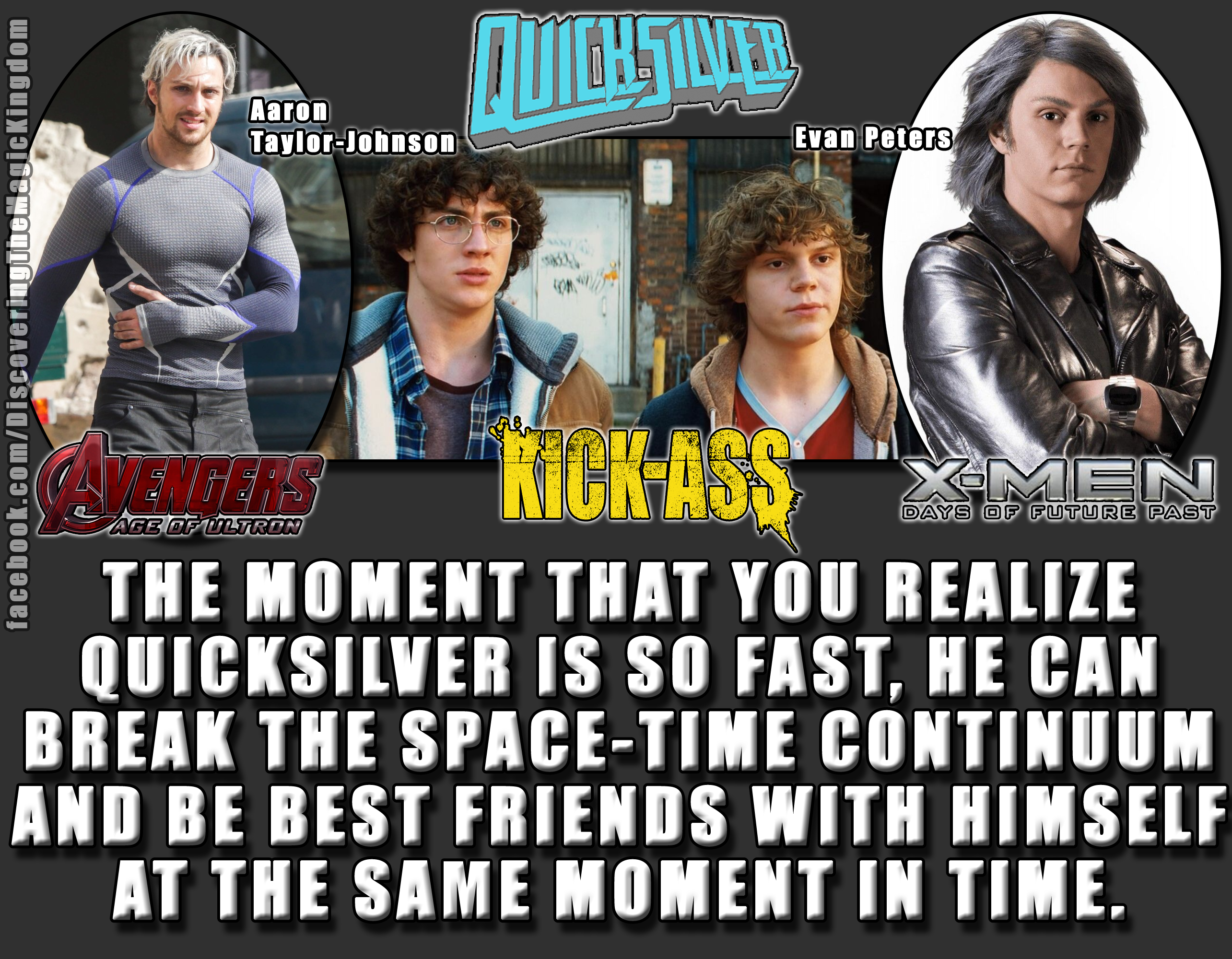"Blew my mind while watching ""X-Men: Days Of Future Past."" They were both in ""Kick-Ass"" together, and then are both playing Quicksilver, the son of Magneto. Aaron Taylor-Johnson was Quicksilver in Captain America: Winter Solder and in the upcoming Avengers 2: Age Of Ultron, Evan Peters was Quicksilver in X-Men: Days Of Future Past."