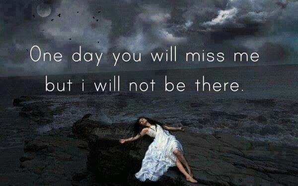 one day you will miss me
