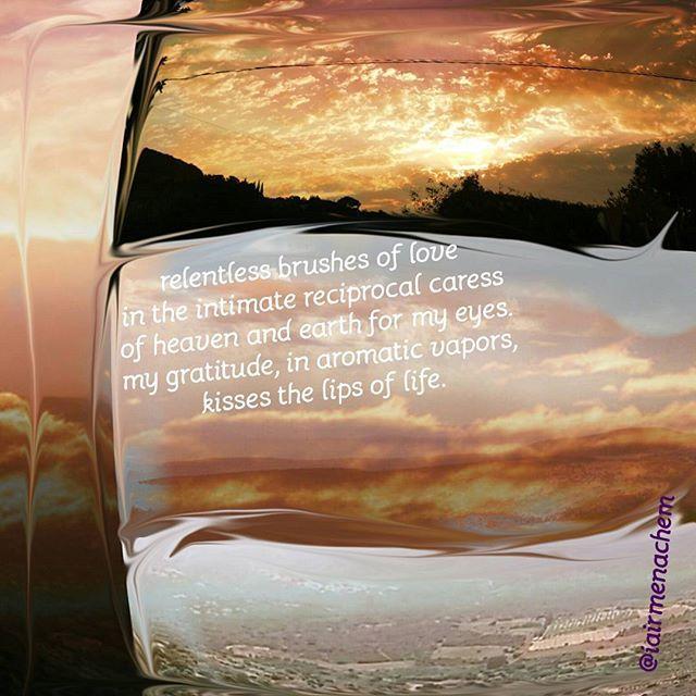 Los pinceles implacables del amor en ese acariciarse íntimamente los cielos y la tierra ante mis ojos. Mi gratitud, en vapores aromáticos, besa los labios de la vida.  #יופי_הוא_טוב_הוא_אמת_עושה_אהבה #belleza_es_bien_es_verdad_que_hace_amor