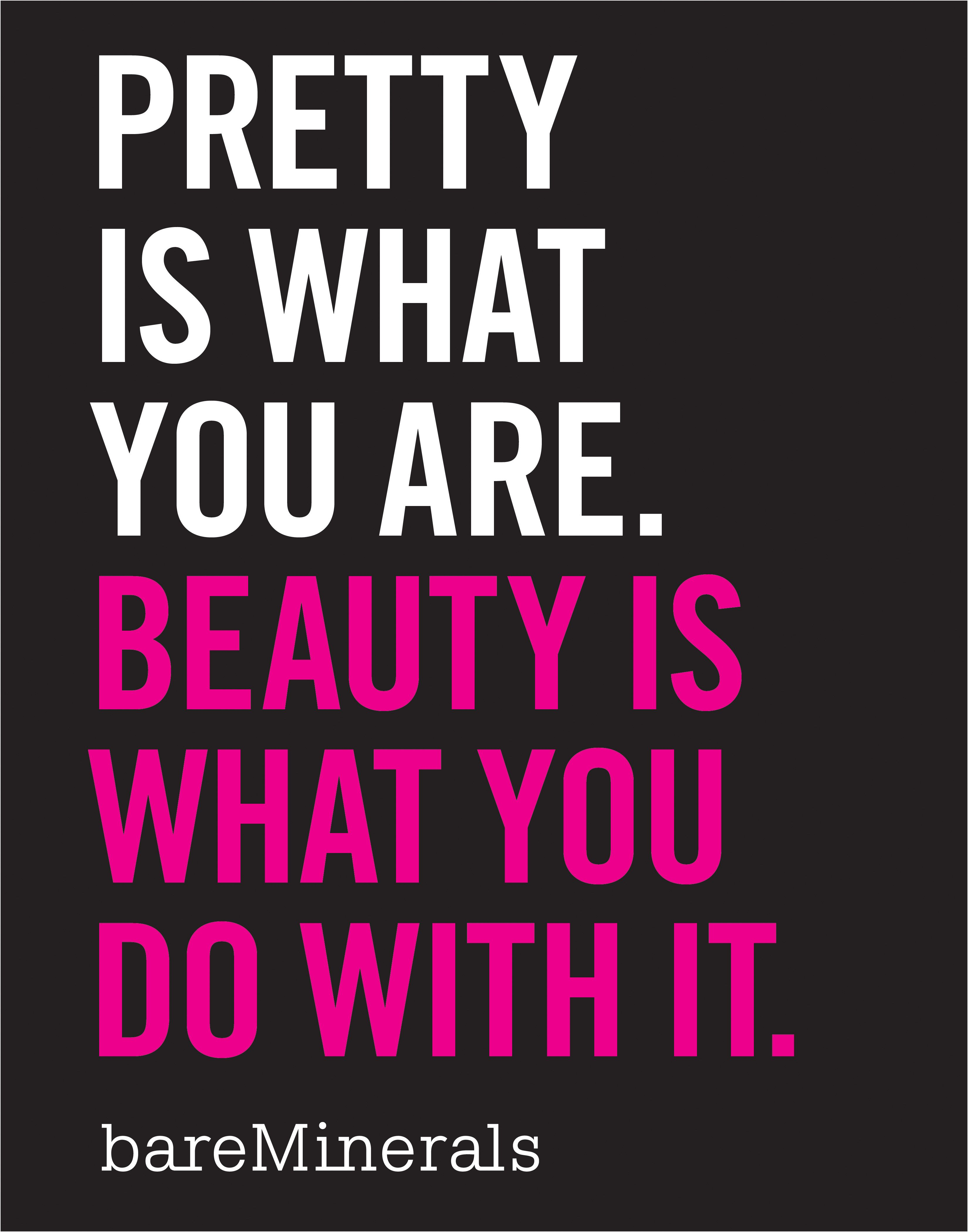 Pretty is what you are. Beauty is what you do with it.