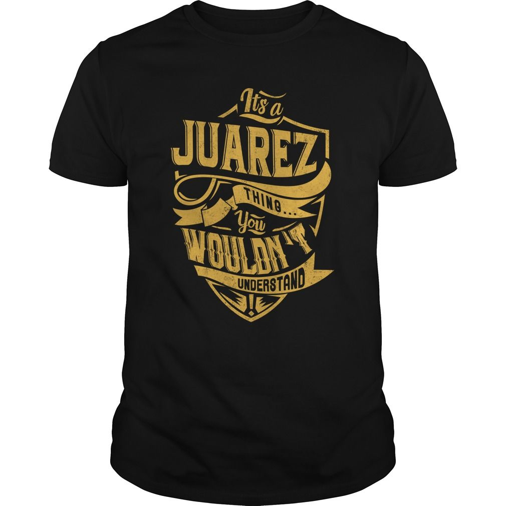IT'S A JUAREZ THING. YOU WOULDN'T UNDERSTAND