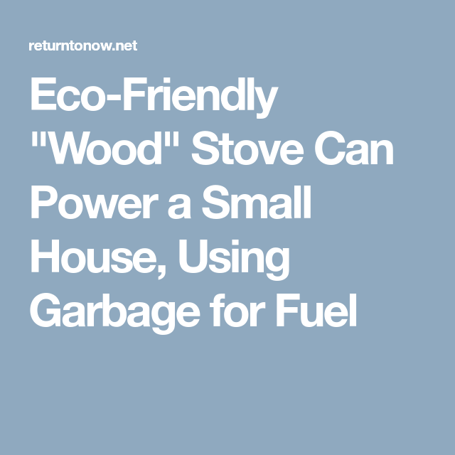 Eco Friendly Wood Stove Can Power A Small House Using Garbage