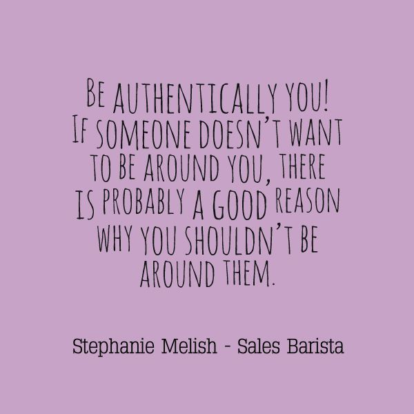 Be Authentically You! If someone doesn't want to be around