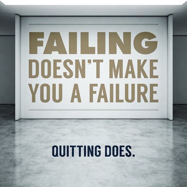 Failing doesn't make you a failure, quitting does.