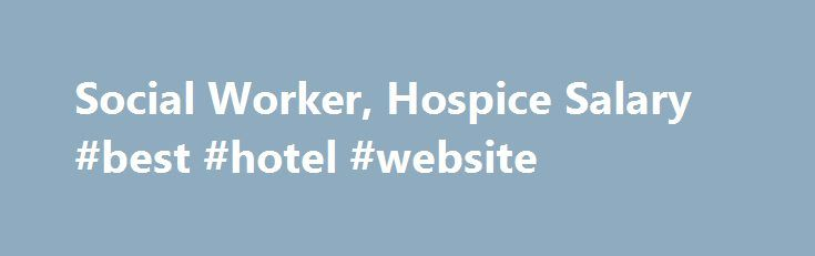 Social Worker Hospice Salary Best Hotel Website HttpHotels
