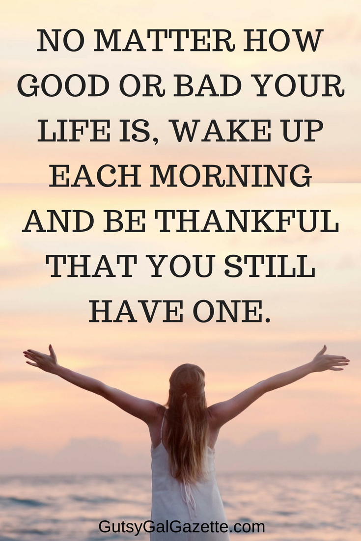 No Matter How Good Or Bad Your Life Is Wake Up Each Morning And Be Grateful That You Still Have One Quot Inspirational Quotes Motivational Memes Life Quotes
