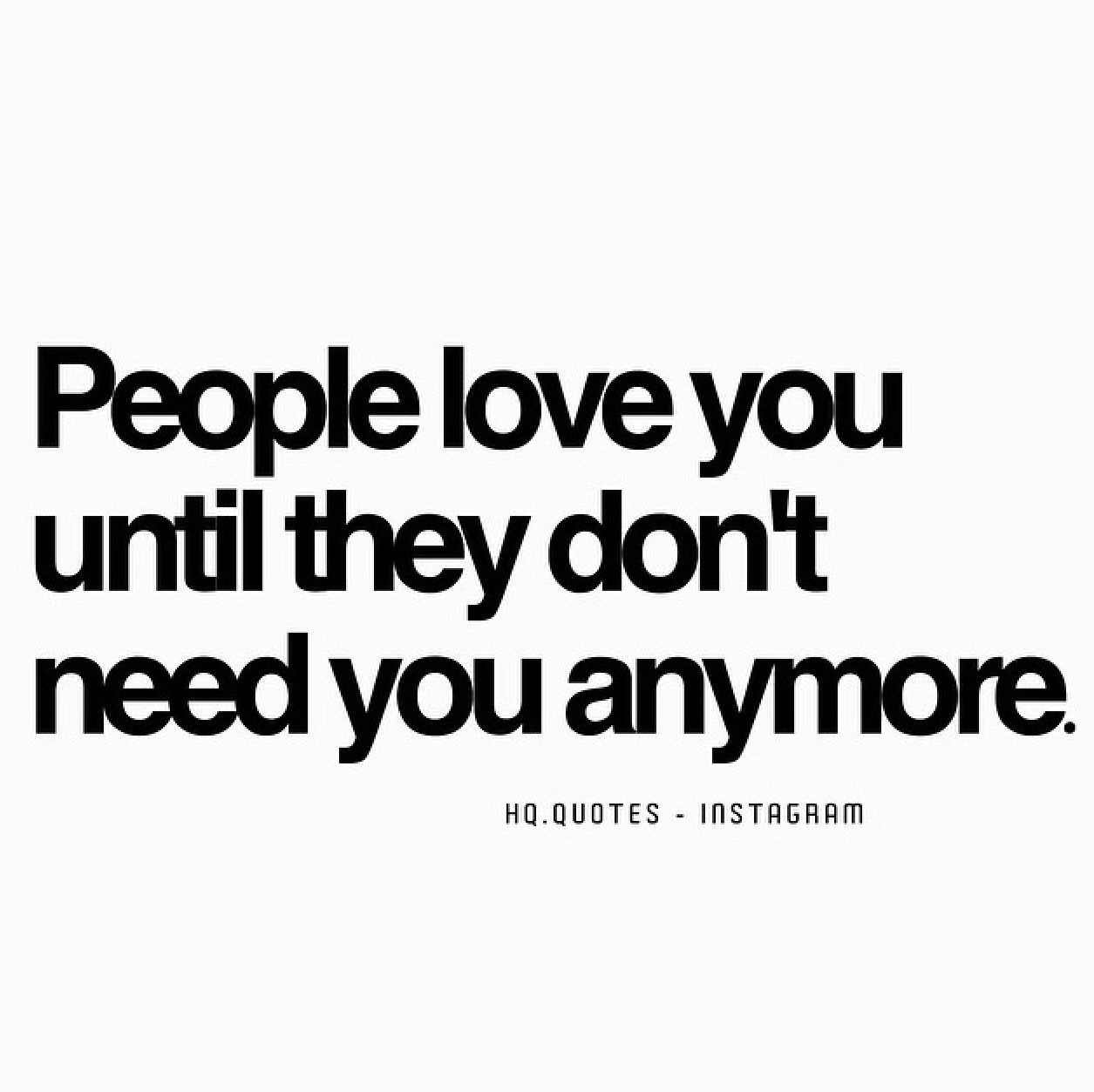 People Love You Until They Dont Need You Anymore Quote Messages