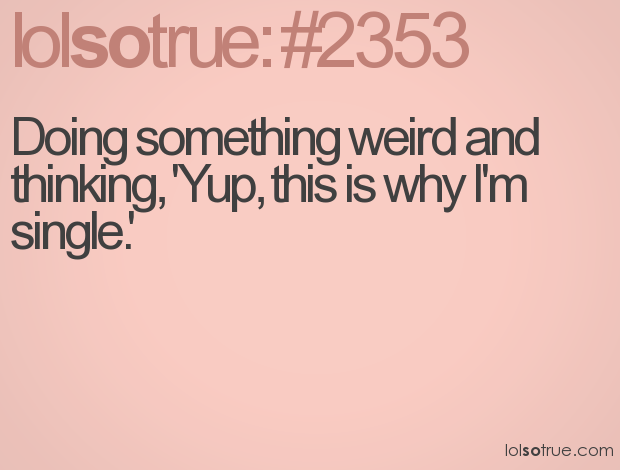 """Doing something weird and thinking, """"Yup, this is why I'm single"""""""