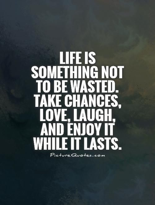 Life Is Something Not To Be Wasted Take Chances Love Laugh And Enjoy It While It Lasts Chance Quotes Taking Chances Quotes Last Chance Quotes