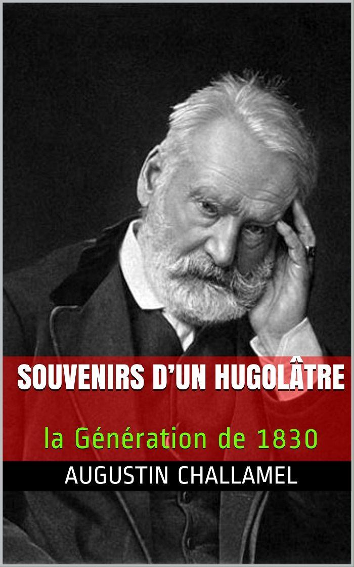 Souvenirs d'un hugolâtre : la génération de 1830 (Éd.1885) - Augustin Challamel