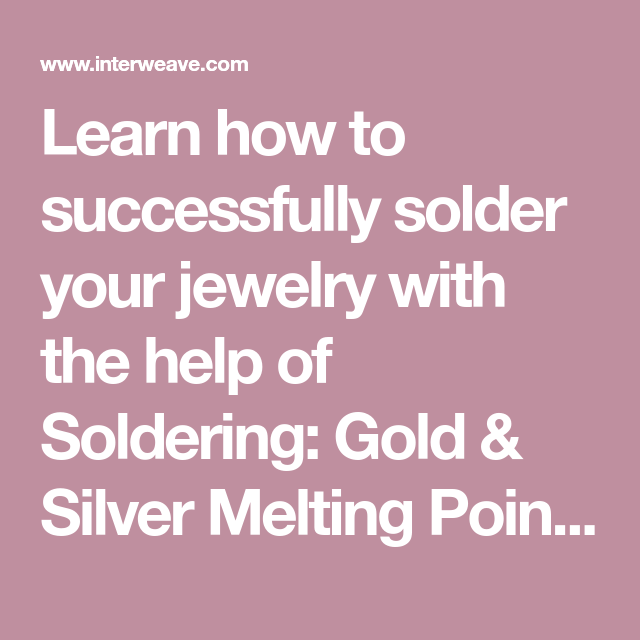 Solder 101 Forms And Melting Temperatures For Soldering Jewelry With Images Soldering Jewelry Soldering Silver Gold