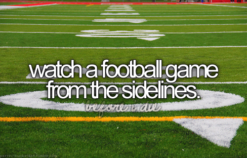 bucket list: watch a football game from the sidelines