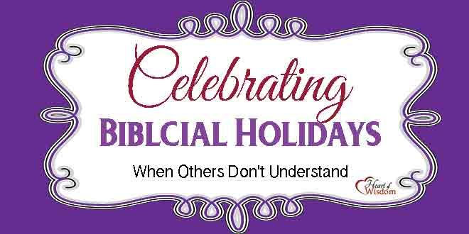 Celebration the Biblical Holidays, Learning About Christian's Hebrew Roots, When Others Do not Understand.