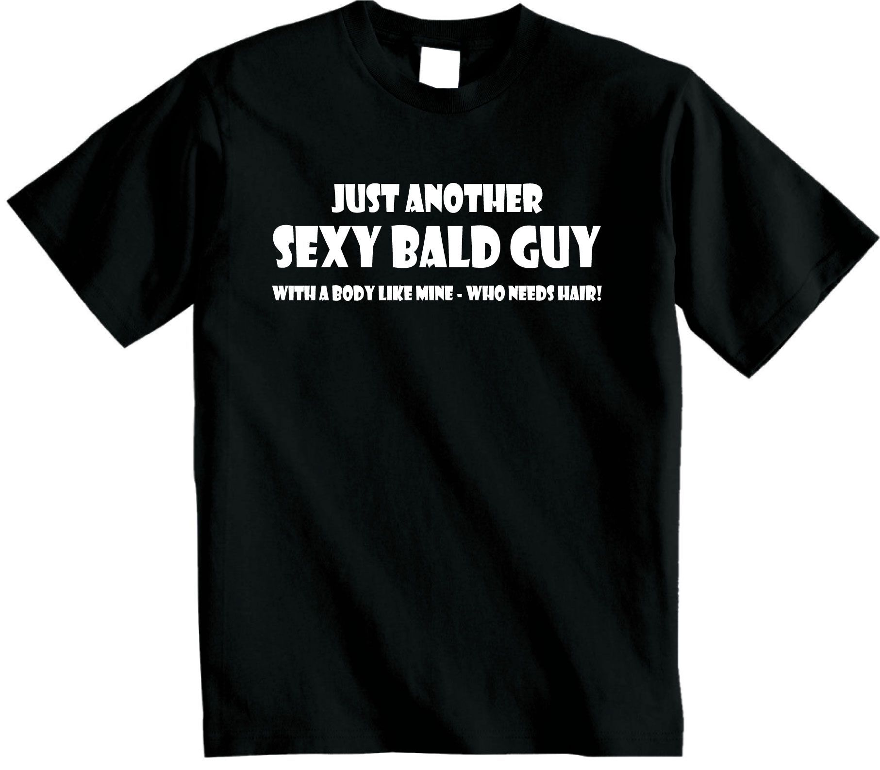 252c30847 Just another sexy bald guy. With a body like mine - who needs hair. Get  this funny Bald Guy t-shirt from www.shoebob.co.uk
