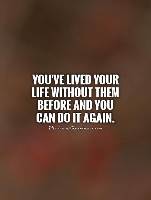 You Ve Lived Your Life Without Them Before And You Can Do It Again