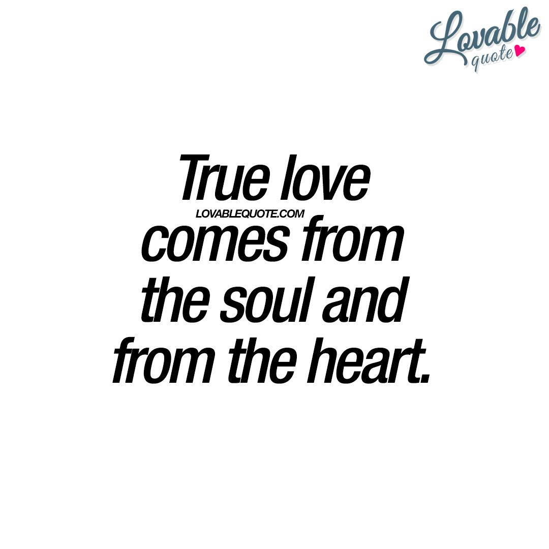 True love comes from the soul and from the heart True
