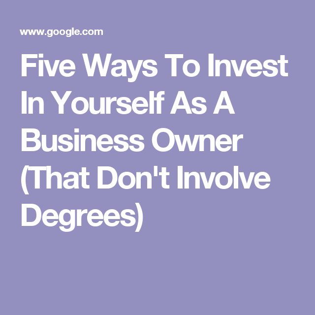 Five Ways To Invest In Yourself As A Business Owner (That Don't Involve Degrees)