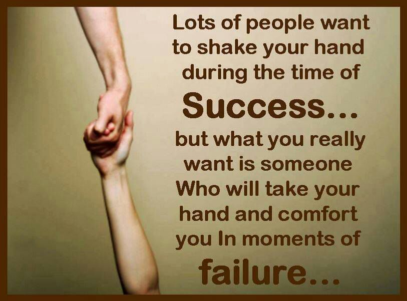 Lots of people want to shake your hand during the time of success...but what you really want is someone who will take your hand and comfort you in moments of failure..
