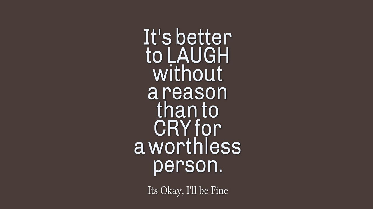 It S Better To Laugh Without A Reason Than To Cry For A Worthless Person Feelings Motivationalquotes Quotes Without You Quotes Ill Be Fine Love Me Quotes
