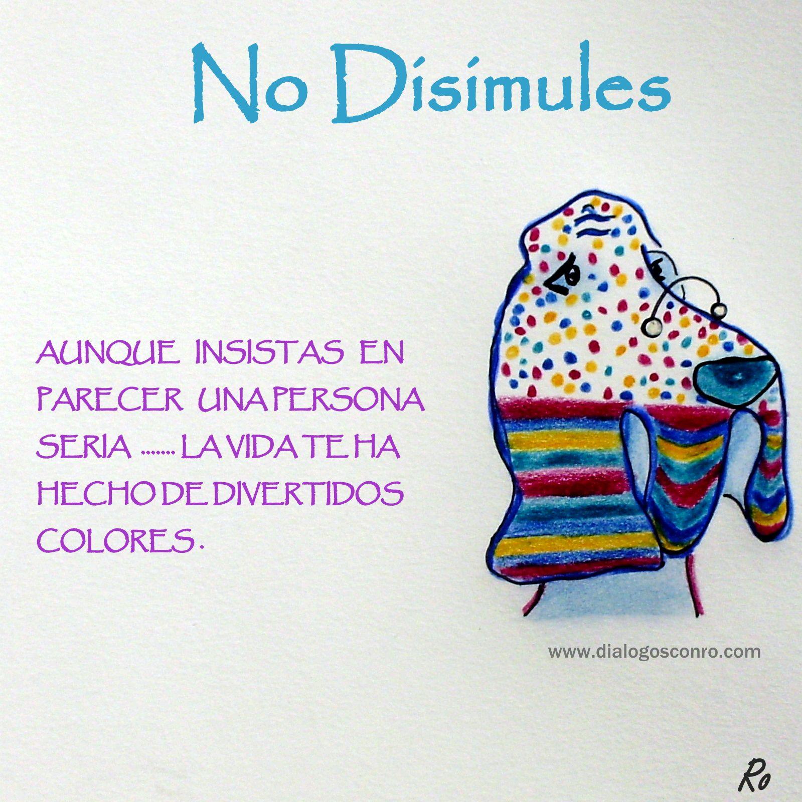 No disimules, la vida te ha hecho de divertidos colores. www.dialogosconro.com