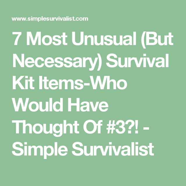 7 Most Unusual (But Necessary) Survival Kit Items-Who Would Have Thought Of #3?! - Simple Survivalist