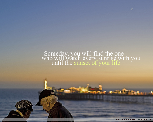Someday You Will Find The One Who Will Watch Every Sunrise With You