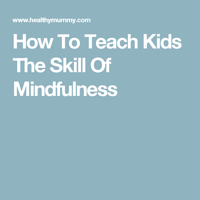 How To Teach Kids The Skill Of Mindfulness