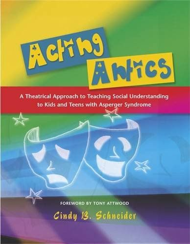 Acting Antics: A Theatrical Approach to Teaching Social Understanding to Kids and Teens with Asperger Syndrome by Cindy B. Schneider