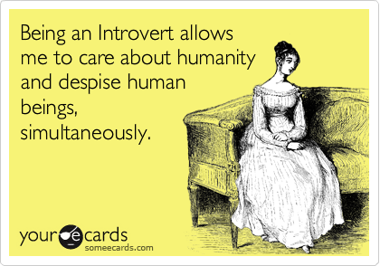 Being and Introvert allows me to care about humanity and despise human beings, simultaneously.