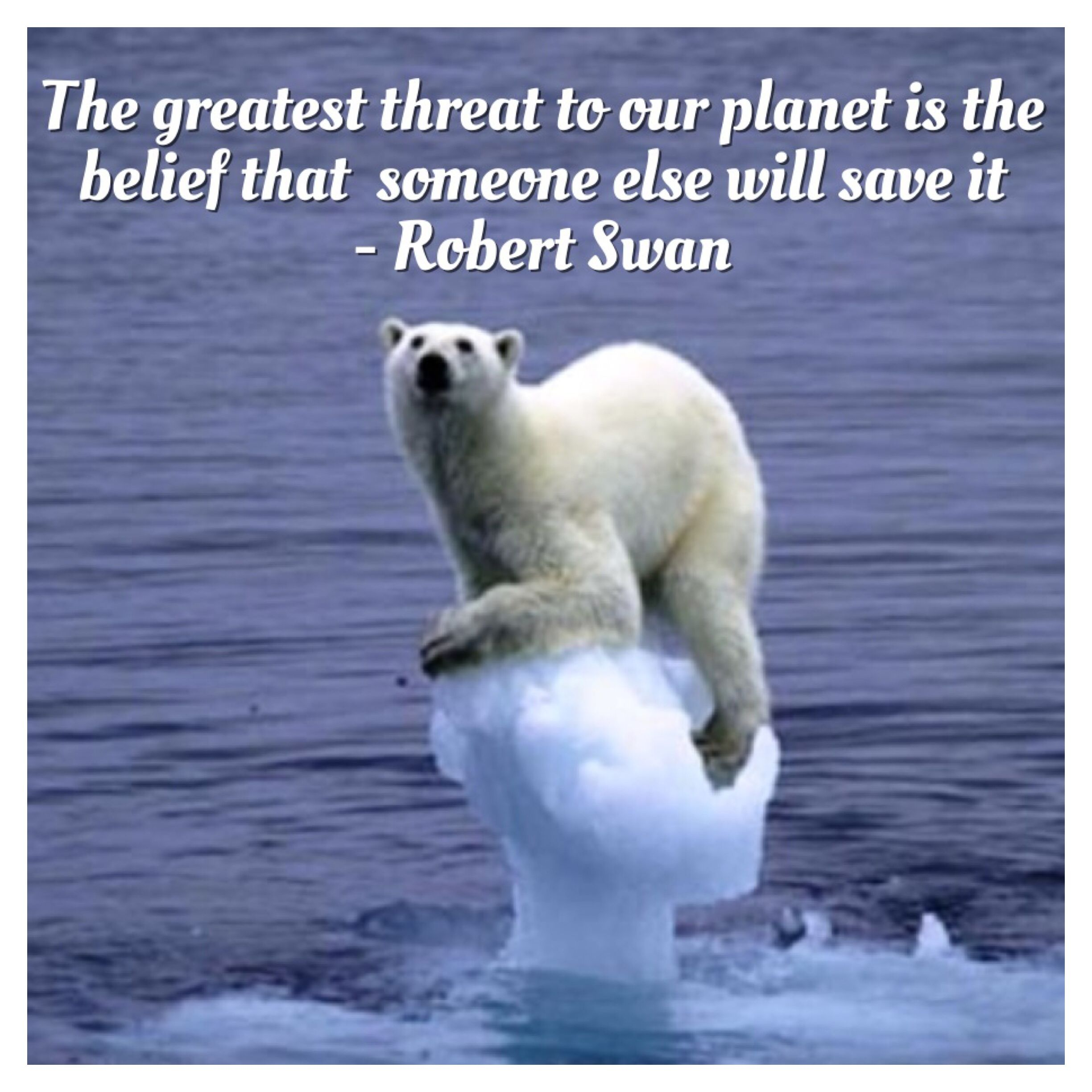 Global Warming Quotes The Greatest Threat To Our Planet Is The Belief That Someone Else