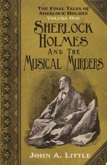 The Final Tales of Sherlock Holmes Volume 1 Sherlock Holmes and The Musical Murders by John A. Little