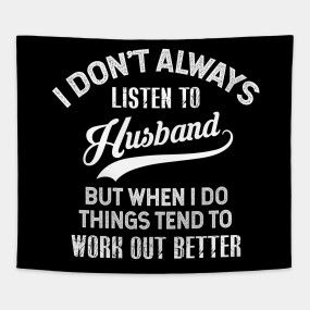I DON'T ALWAYS LISTEN TO HUSBAND BUT WHEN I DO THINGS TEND ...