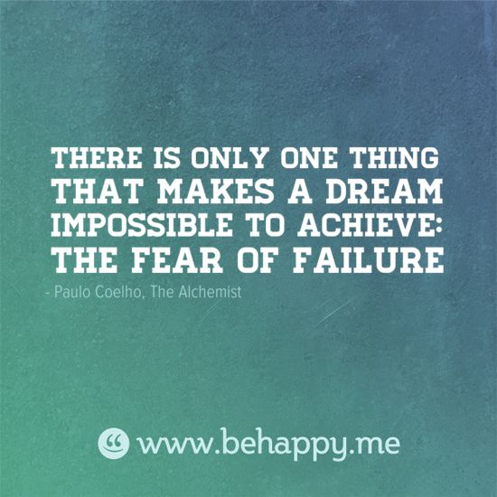 There is only one thing that makes a dream impossible to achieve: the fear of failure