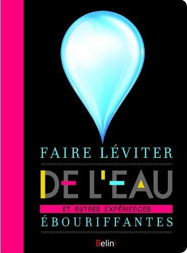 Faire Leviter De L Eau Et Autres Experiences Ebouriffantes Florent Briant Leviter Faire Soi Meme Catalogue En Ligne