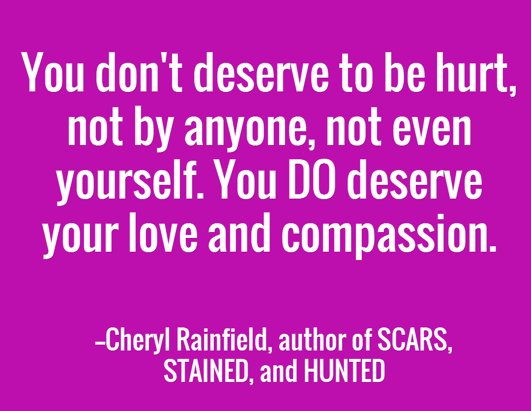 You don't deserve to be hurt, not by anyone, not even yourself. You DO deserve your love and compassion.  /  --Cheryl Rainfield, author of SCARS,  STAINED, and HUNTED
