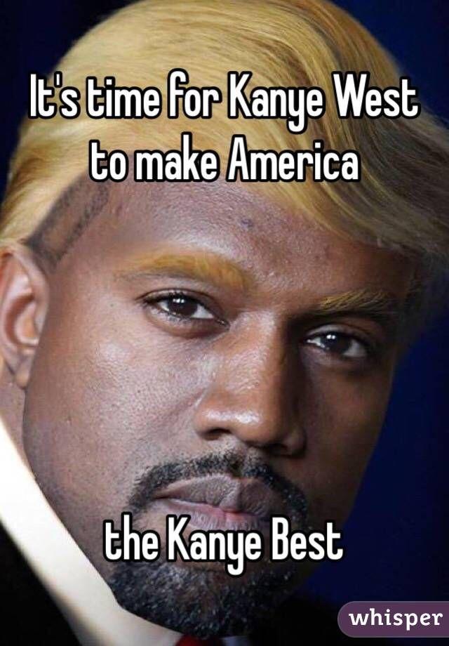 It S Time For Kanye West To Make America The Kanye Best Kanye West Funny Funny Meme Pictures Kanye Memes