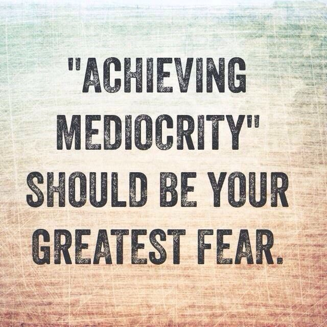 Achieving mediocrity should be your greatest fear - what is your greatest fear
