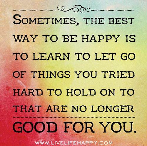 Sometimes, the best way to be happy is to learn to let go of things you tried hard to hold on to that are no longer good for you.   Life Coaching by Ashley Aliprandi http://ashleyaliprandi.com #lifecoach #happyquotes #personalcoaching