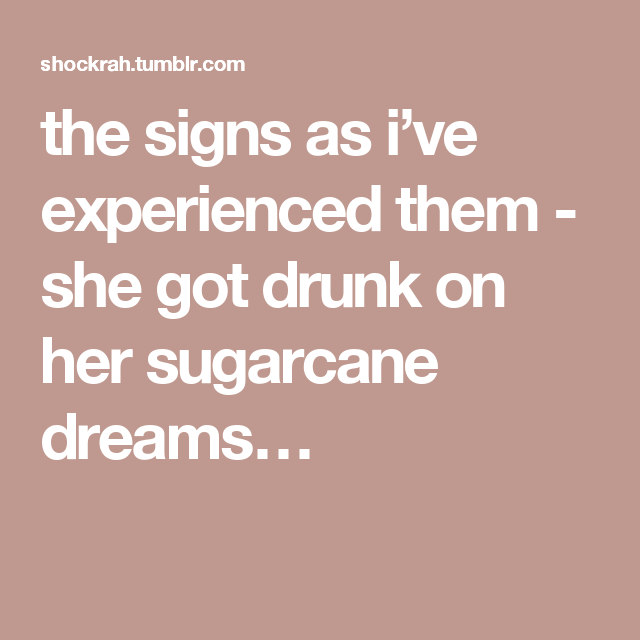 the signs as i've experienced them - she got drunk on her sugarcane dreams…