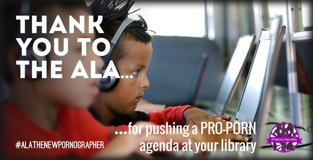 THANK YOU TO THE ALA... ...for pushing a PRO-PORN agenda at your library #ALATheNewPornographer