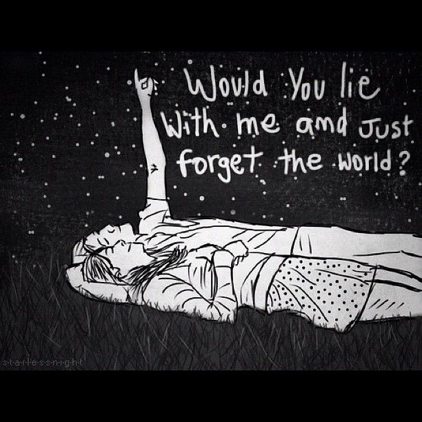 """"""" If I lay here, if I just lay here... Would you lie with me and just forget the world?"""" Chasing Cars - Snow Patrol"""