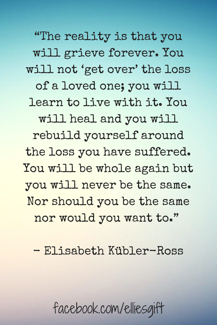Quotes For Loss Of A Loved One The Reality Is That You Will Grieve Foreveryou Will Not 'get
