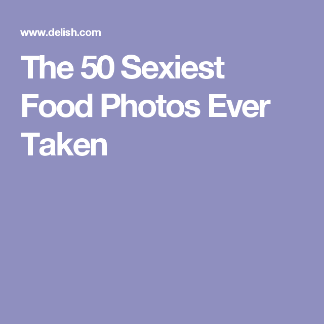 The 50 Sexiest Food Photos Ever Taken