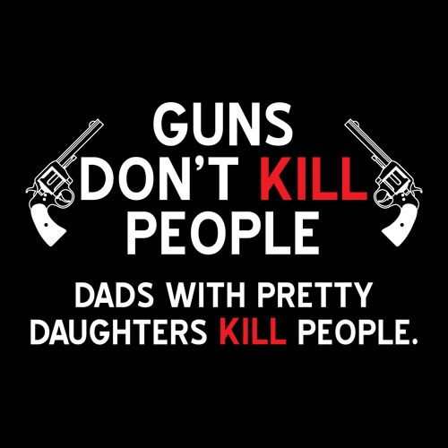 GUNS DON'T KILL PEOPLE. DADS WITH PRETTY DAUGHTERS KILL PEOPLE T-SHIRT(WHITE INK)